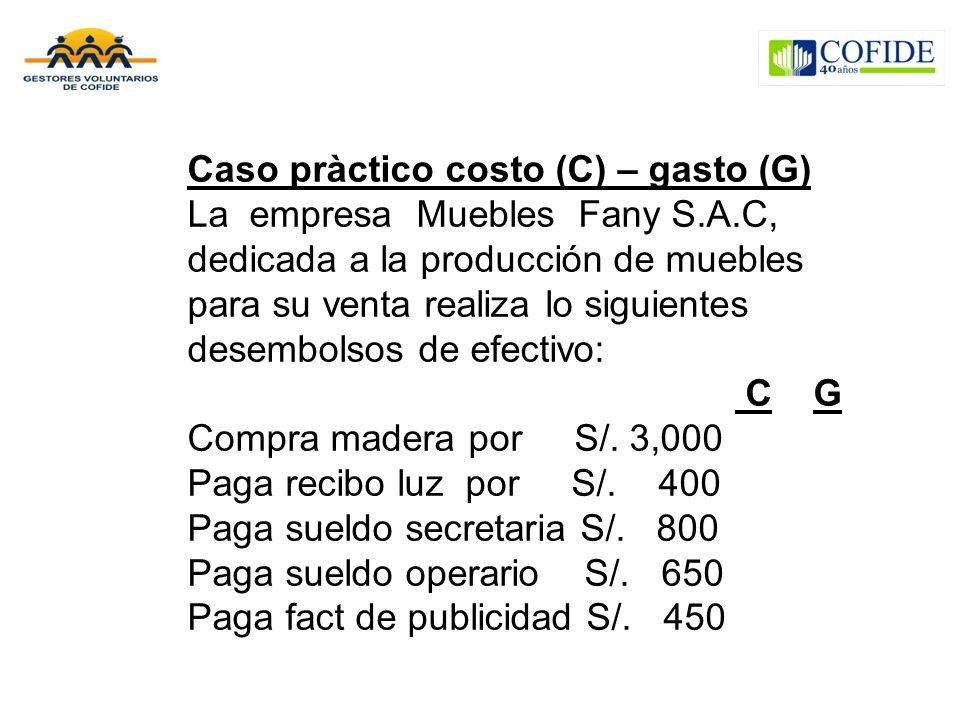 Caso pràctico costo (C) – gasto (G) La empresa Muebles Fany S.A.C, dedicada a la producción de muebles para su venta realiza lo siguientes desembolsos de efectivo: C G Compra madera por S/.