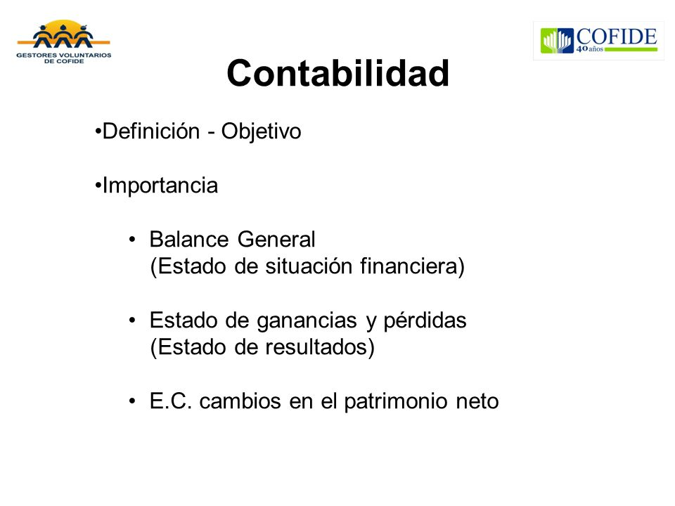Contabilidad Definición - Objetivo Importancia Balance General (Estado de situación financiera) Estado de ganancias y pérdidas (Estado de resultados) E.C.