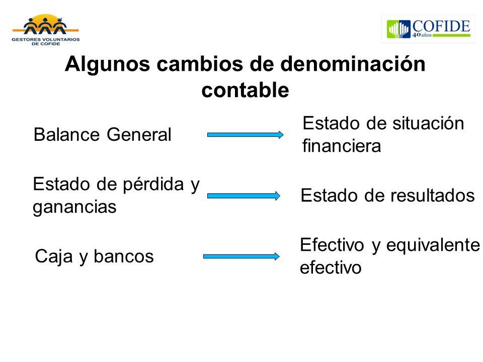 Algunos cambios de denominación contable Balance General Estado de pérdida y ganancias Caja y bancos Estado de situación financiera Estado de resultados Efectivo y equivalente efectivo