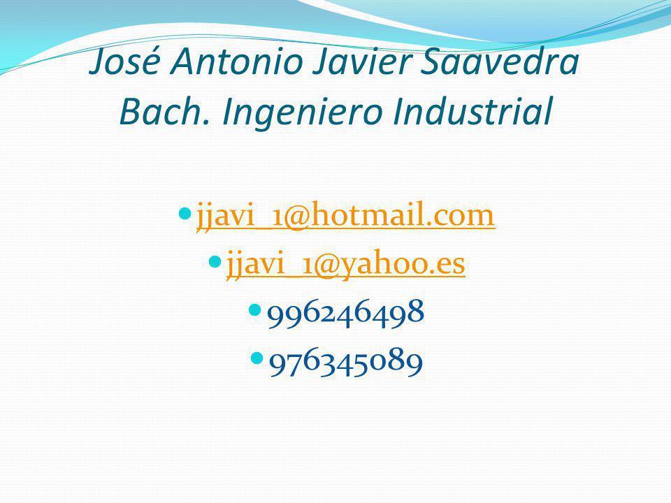 José Antonio Javier Saavedra Bach. Ingeniero Industrial jjavi_1@hotmail.com jjavi_1@yahoo.es 996246498 976345089