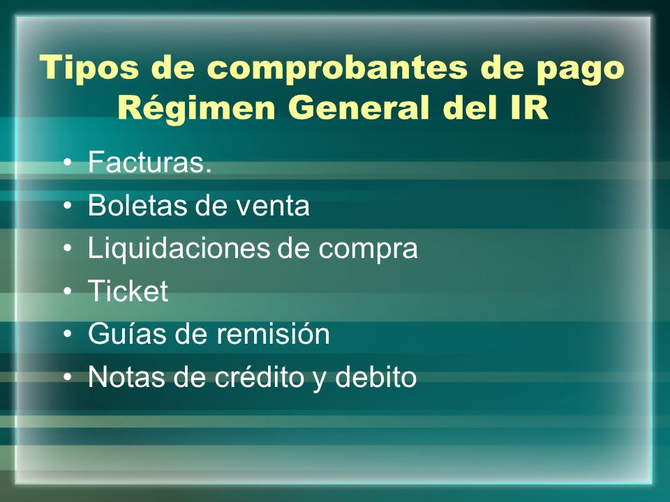 Tipos de comprobantes de pago Régimen General del IR Facturas. Boletas de venta Liquidaciones de compra Ticket Guías de remisión Notas de crédito y de