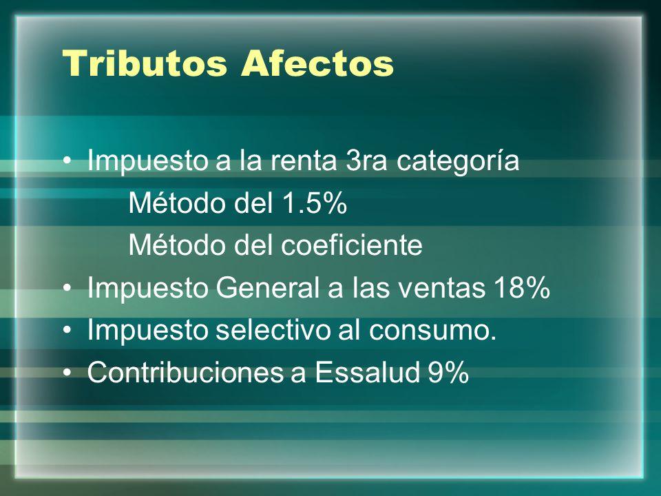 Tributos Afectos Impuesto a la renta 3ra categoría Método del 1.5% Método del coeficiente Impuesto General a las ventas 18% Impuesto selectivo al cons
