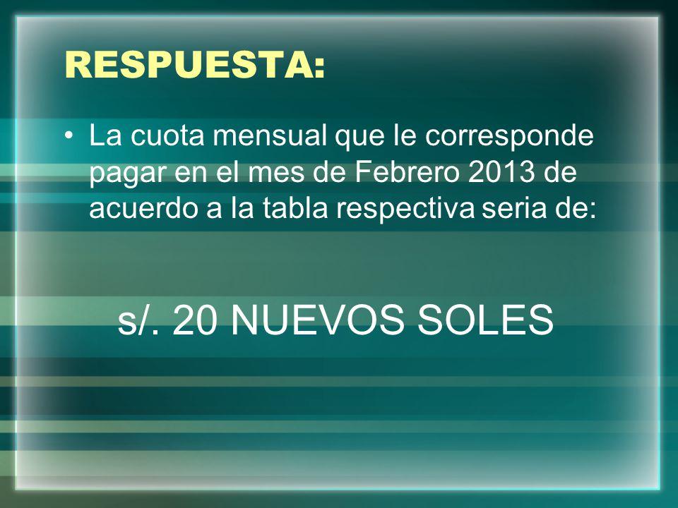 RESPUESTA: La cuota mensual que le corresponde pagar en el mes de Febrero 2013 de acuerdo a la tabla respectiva seria de: s/. 20 NUEVOS SOLES
