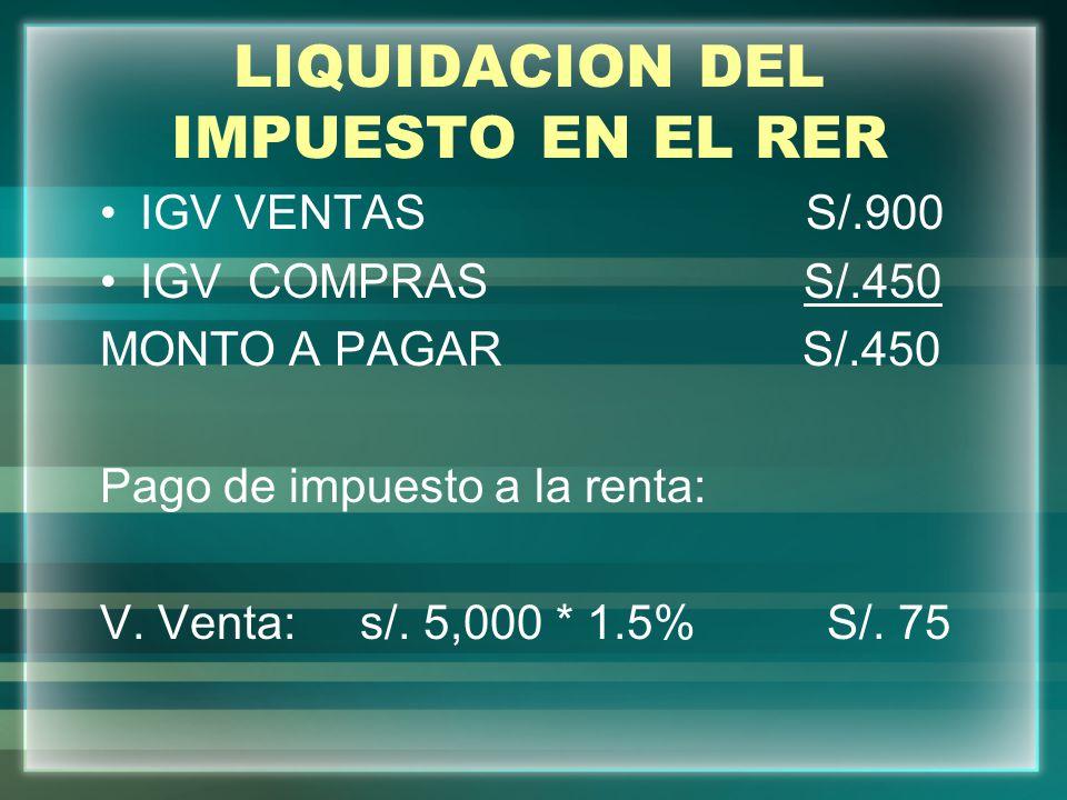 LIQUIDACION DEL IMPUESTO EN EL RER IGV VENTAS S/.900 IGV COMPRAS S/.450 MONTO A PAGAR S/.450 Pago de impuesto a la renta: V. Venta: s/. 5,000 * 1.5% S