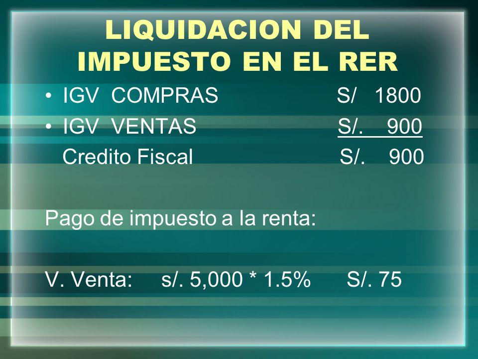 LIQUIDACION DEL IMPUESTO EN EL RER IGV COMPRAS S/ 1800 IGV VENTAS S/. 900 Credito Fiscal S/. 900 Pago de impuesto a la renta: V. Venta: s/. 5,000 * 1.