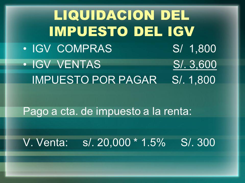 LIQUIDACION DEL IMPUESTO DEL IGV IGV COMPRAS S/ 1,800 IGV VENTAS S/. 3,600 IMPUESTO POR PAGAR S/. 1,800 Pago a cta. de impuesto a la renta: V. Venta: