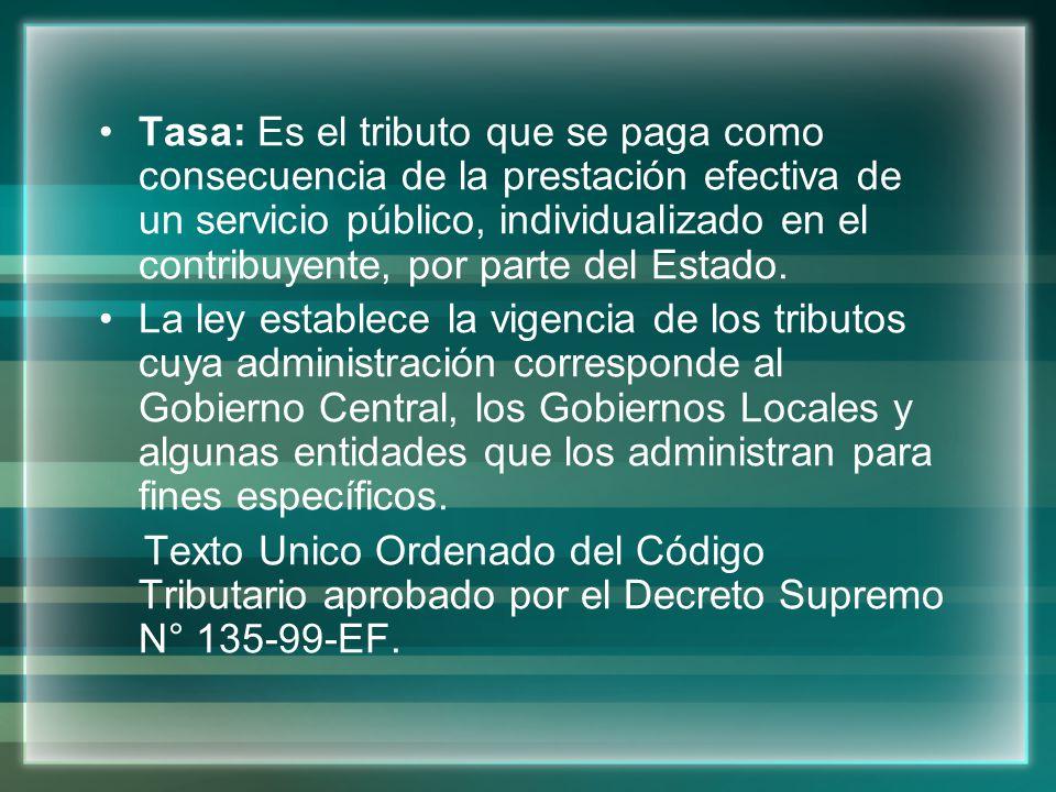 Tasa: Es el tributo que se paga como consecuencia de la prestación efectiva de un servicio público, individualizado en el contribuyente, por parte del