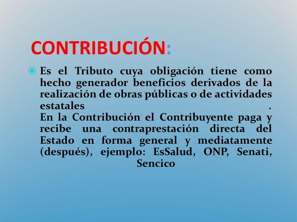 CONTRIBUCIÓN: Es el Tributo cuya obligación tiene como hecho generador beneficios derivados de la realización de obras públicas o de actividades estat
