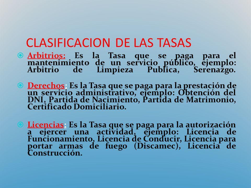 CLASIFICACION DE LAS TASAS Arbitrios: Es la Tasa que se paga para el mantenimiento de un servicio público, ejemplo: Arbitrio de Limpieza Publica, Sere