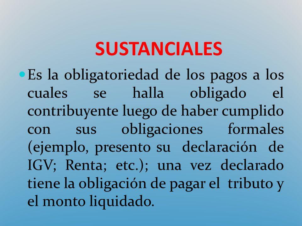 SUSTANCIALES Es la obligatoriedad de los pagos a los cuales se halla obligado el contribuyente luego de haber cumplido con sus obligaciones formales (