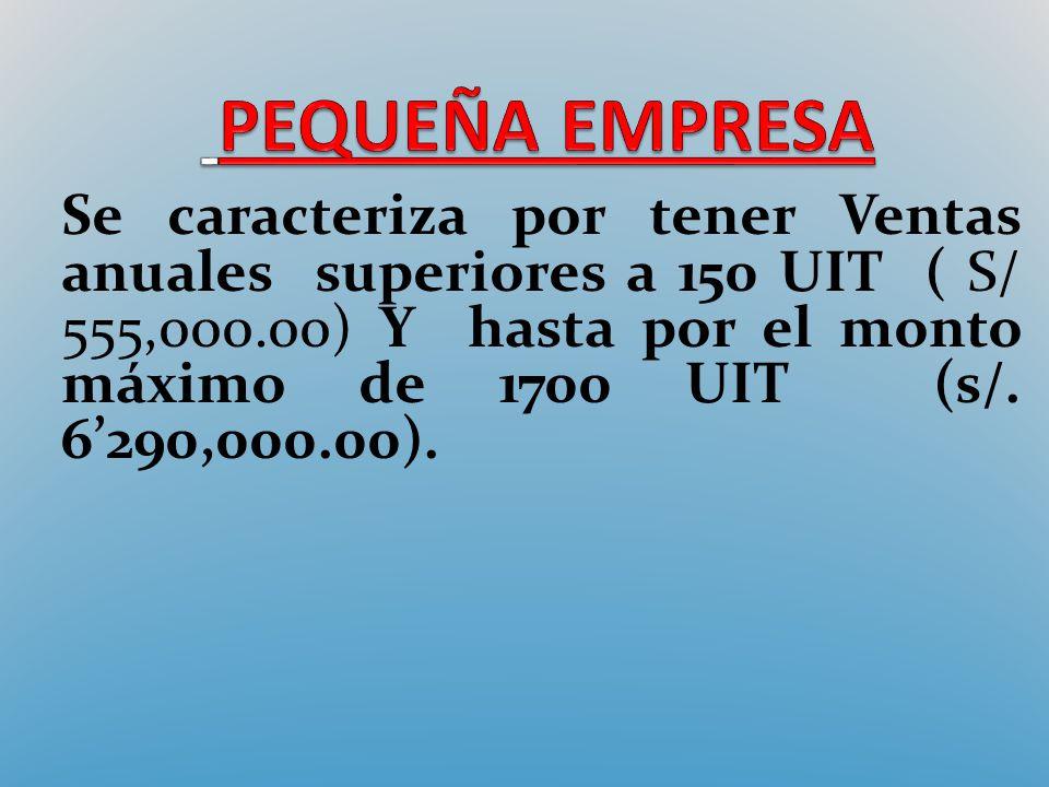 Se caracteriza por tener Ventas anuales superiores a 150 UIT ( S/ 555,000.00) Y hasta por el monto máximo de 1700 UIT (s/. 6290,000.00).