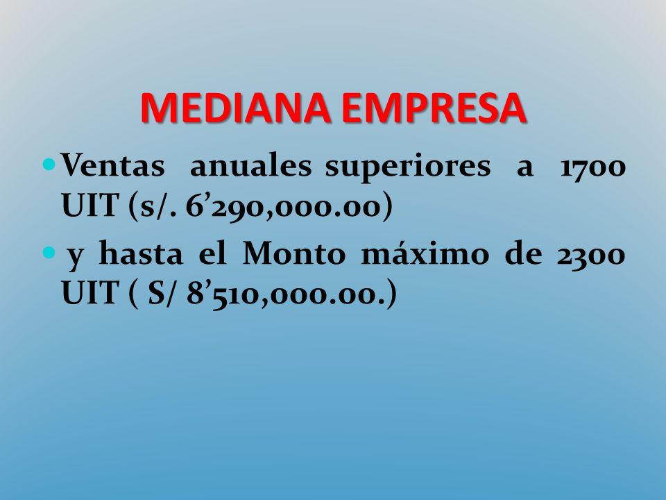 MEDIANA EMPRESA Ventas anuales superiores a 1700 UIT (s/. 6290,000.00) y hasta el Monto máximo de 2300 UIT ( S/ 8510,000.00.)