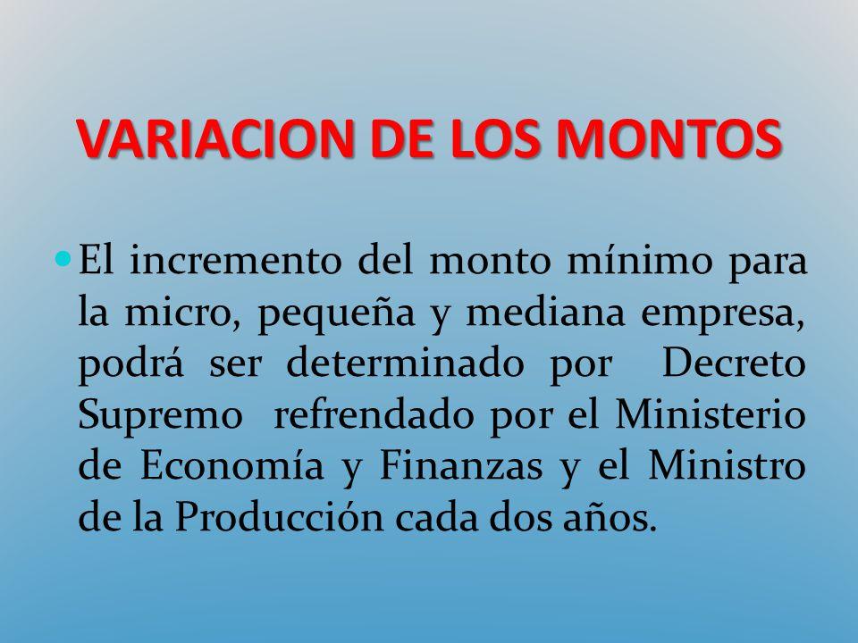 VARIACION DE LOS MONTOS El incremento del monto mínimo para la micro, pequeña y mediana empresa, podrá ser determinado por Decreto Supremo refrendado