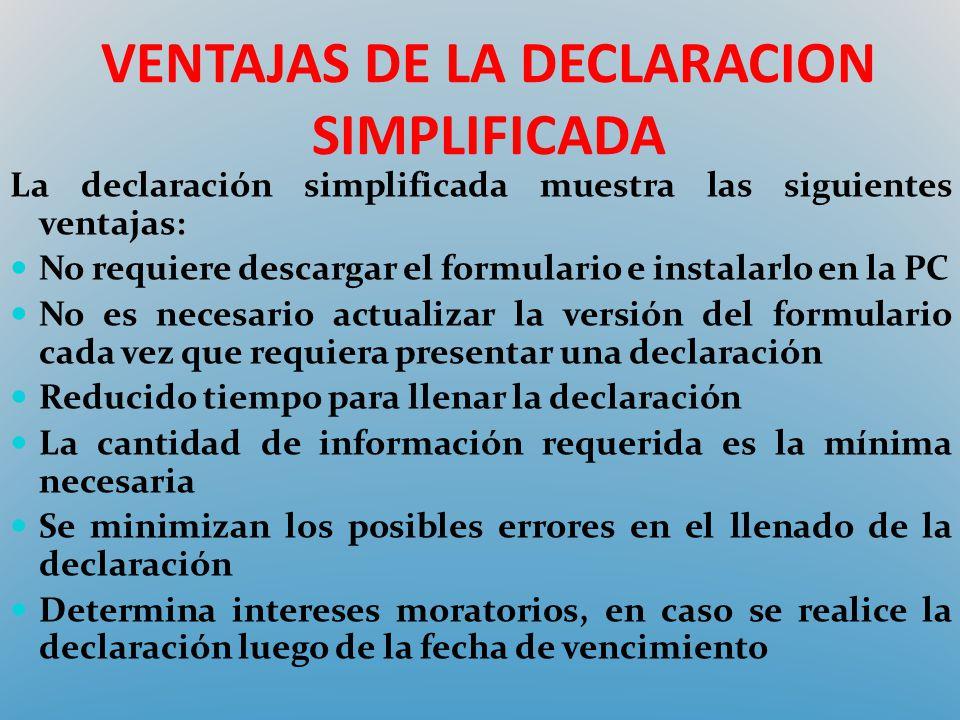 VENTAJAS DE LA DECLARACION SIMPLIFICADA La declaración simplificada muestra las siguientes ventajas: No requiere descargar el formulario e instalarlo