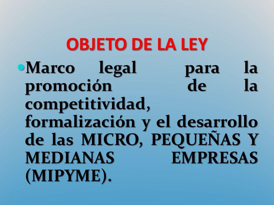 OBJETO DE LA LEY Marco legal para la promoción de la competitividad, formalización y el desarrollo de las MICRO, PEQUEÑAS Y MEDIANAS EMPRESAS (MIPYME)