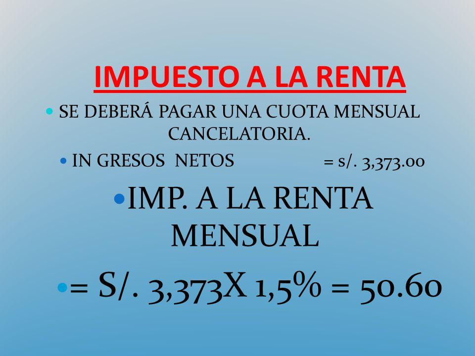 IMPUESTO A LA RENTA SE DEBERÁ PAGAR UNA CUOTA MENSUAL CANCELATORIA. IN GRESOS NETOS= s/. 3,373.00 IMP. A LA RENTA MENSUAL = S/. 3,373X 1,5% = 50.60