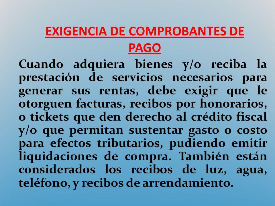 EXIGENCIA DE COMPROBANTES DE PAGO Cuando adquiera bienes y/o reciba la prestación de servicios necesarios para generar sus rentas, debe exigir que le