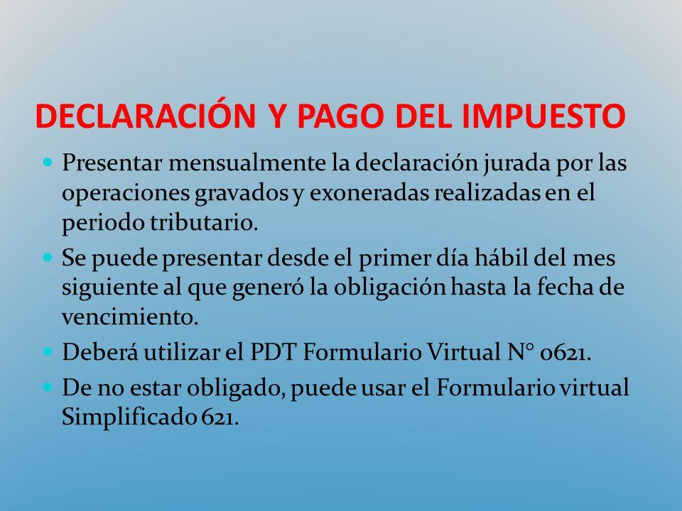 DECLARACIÓN Y PAGO DEL IMPUESTO Presentar mensualmente la declaración jurada por las operaciones gravados y exoneradas realizadas en el periodo tribut