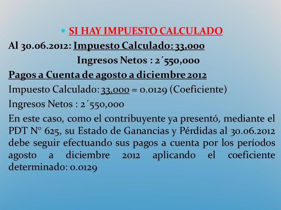 SI HAY IMPUESTO CALCULADO Al 30.06.2012: Impuesto Calculado: 33,000 Ingresos Netos : 2´550,000 Pagos a Cuenta de agosto a diciembre 2012 Impuesto Calc