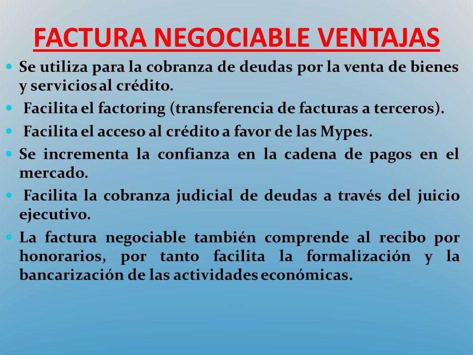 FACTURA NEGOCIABLE VENTAJAS Se utiliza para la cobranza de deudas por la venta de bienes y servicios al crédito. Facilita el factoring (transferencia
