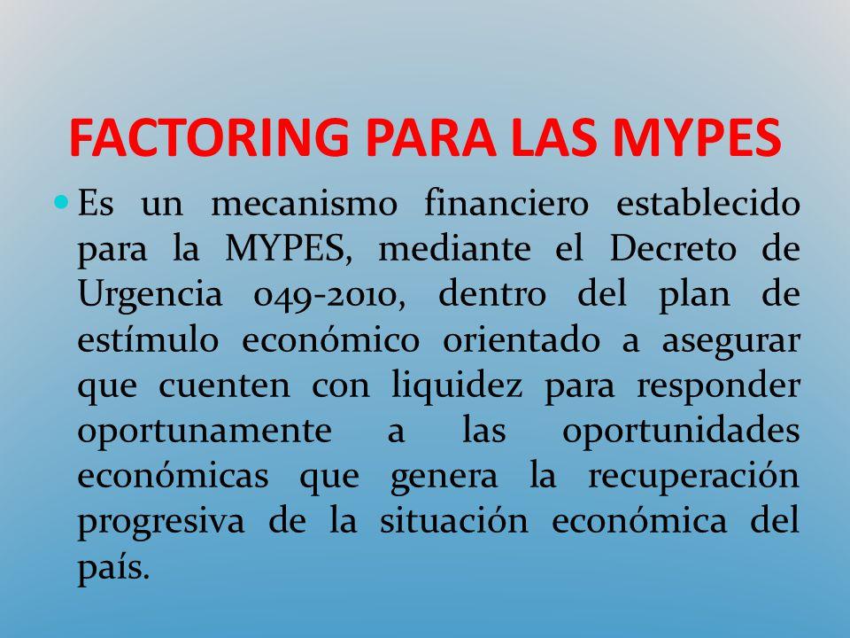 FACTORING PARA LAS MYPES Es un mecanismo financiero establecido para la MYPES, mediante el Decreto de Urgencia 049-2010, dentro del plan de estímulo e