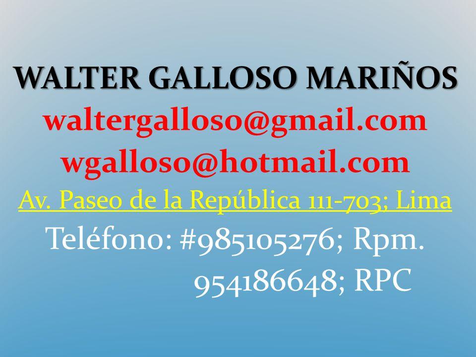 WALTER GALLOSO MARIÑOS waltergalloso@gmail.com wgalloso@hotmail.com Av. Paseo de la República 111-703; Lima Teléfono: #985105276; Rpm. 954186648; RPC