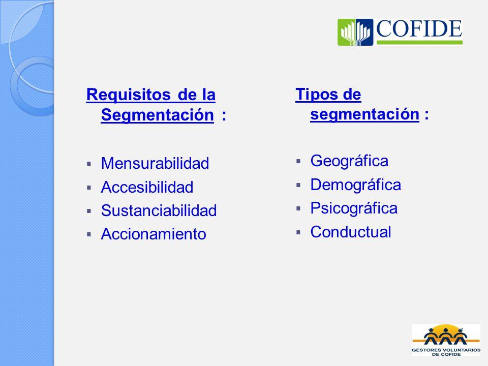 Requisitos de la Segmentación : Mensurabilidad Accesibilidad Sustanciabilidad Accionamiento Tipos de segmentación : Geográfica Demográfica Psicográfica Conductual