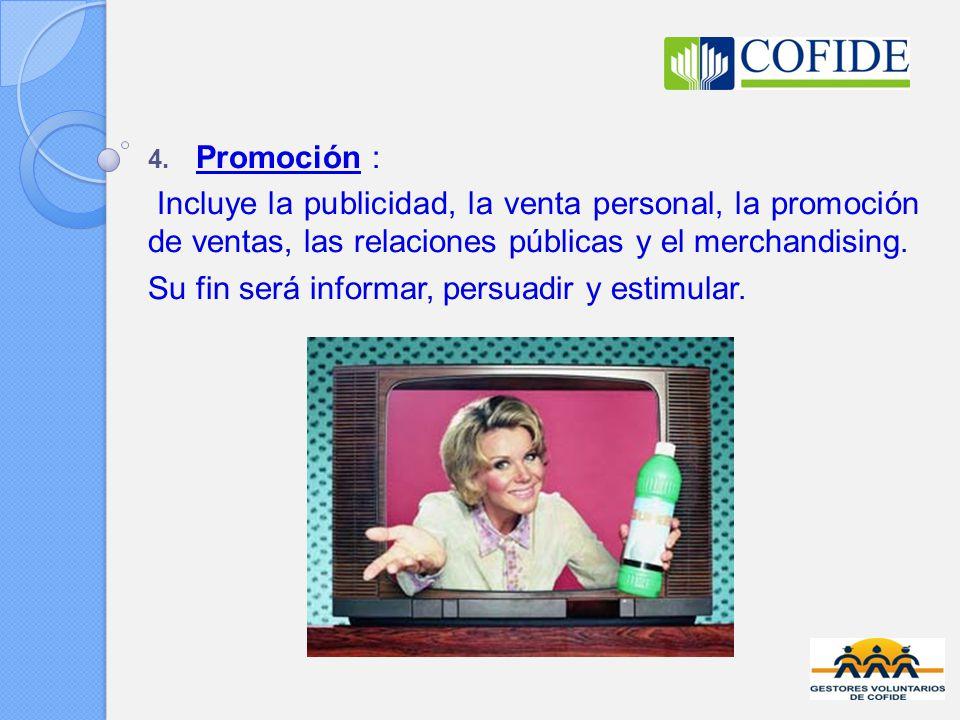 4. Promoción : Incluye la publicidad, la venta personal, la promoción de ventas, las relaciones públicas y el merchandising. Su fin será informar, per