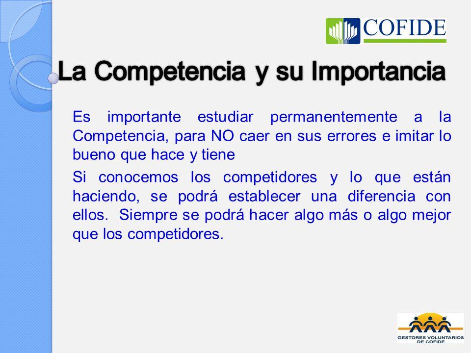 Es importante estudiar permanentemente a la Competencia, para NO caer en sus errores e imitar lo bueno que hace y tiene Si conocemos los competidores y lo que están haciendo, se podrá establecer una diferencia con ellos.