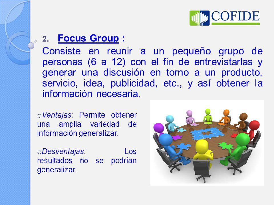 2. Focus Group : Consiste en reunir a un pequeño grupo de personas (6 a 12) con el fin de entrevistarlas y generar una discusión en torno a un product