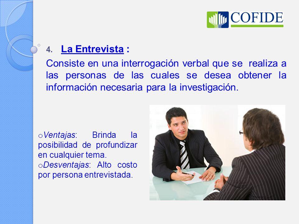 4. La Entrevista : Consiste en una interrogación verbal que se realiza a las personas de las cuales se desea obtener la información necesaria para la