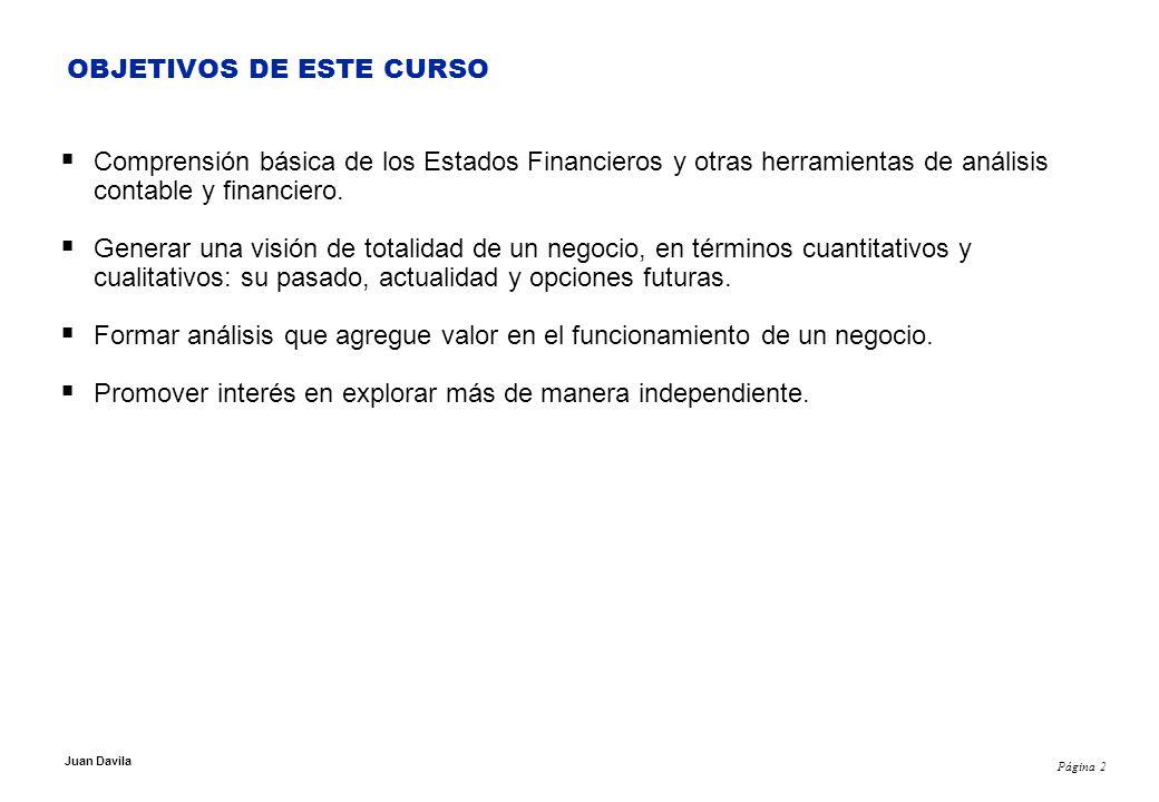 Página 2 Juan Davila OBJETIVOS DE ESTE CURSO Comprensión básica de los Estados Financieros y otras herramientas de análisis contable y financiero.