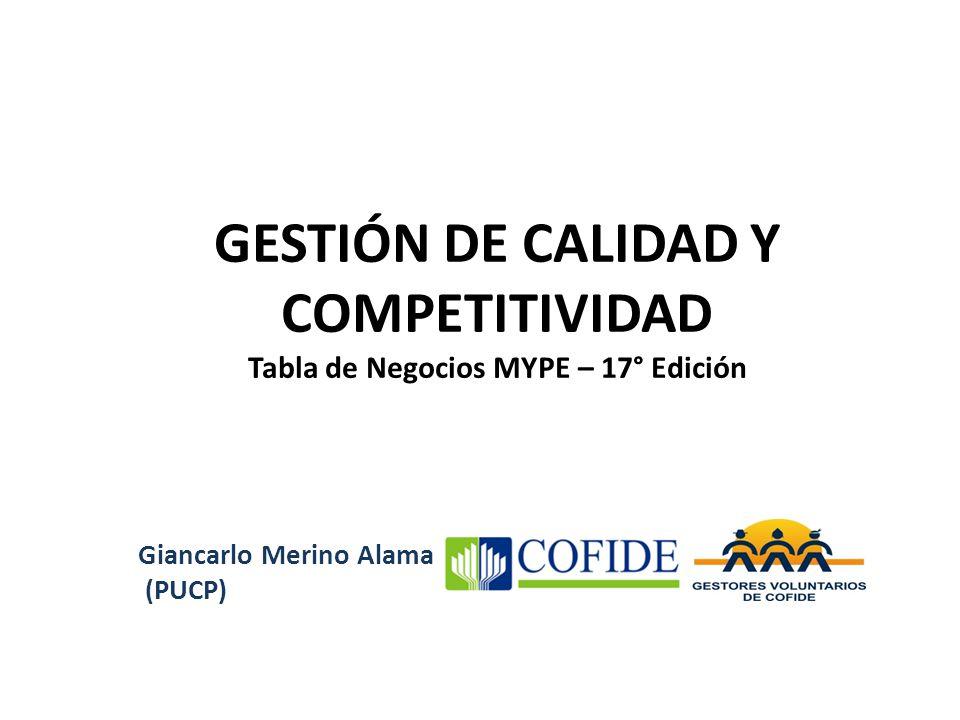 GESTIÓN DE CALIDAD Y COMPETITIVIDAD Tabla de Negocios MYPE – 17° Edición Giancarlo Merino Alama (PUCP)