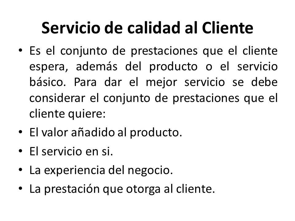 Servicio de calidad al Cliente Es el conjunto de prestaciones que el cliente espera, además del producto o el servicio básico. Para dar el mejor servi