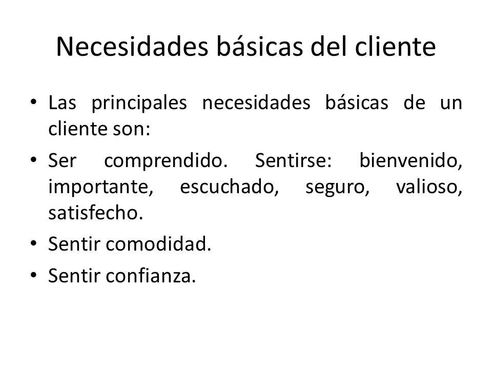 Necesidades básicas del cliente Las principales necesidades básicas de un cliente son: Ser comprendido. Sentirse: bienvenido, importante, escuchado, s