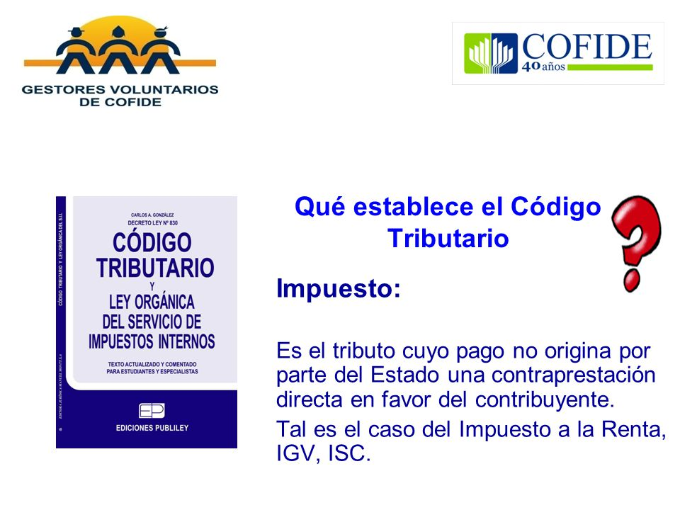 Qué establece el Código Tributario Impuesto: Es el tributo cuyo pago no origina por parte del Estado una contraprestación directa en favor del contrib