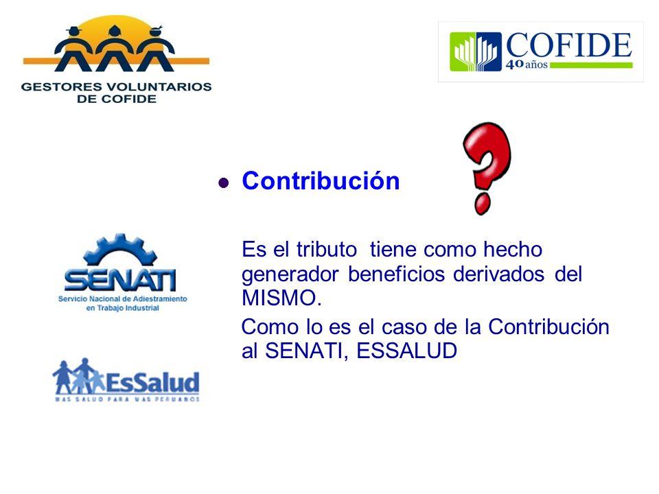 Contribución Es el tributo tiene como hecho generador beneficios derivados del MISMO. Como lo es el caso de la Contribución al SENATI, ESSALUD