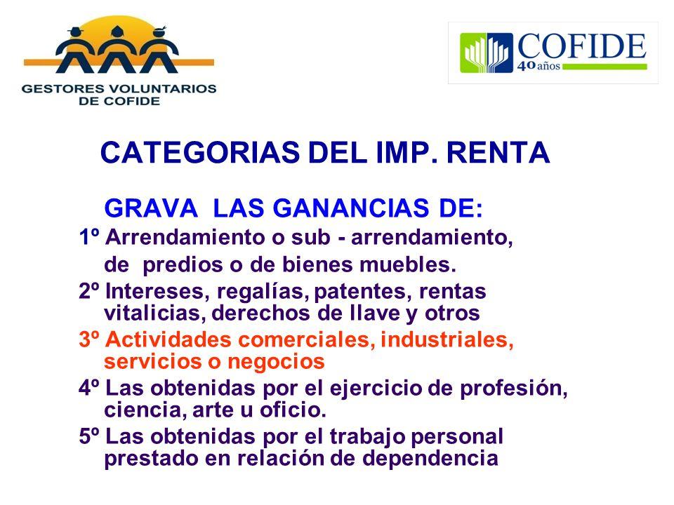 CATEGORIAS DEL IMP. RENTA GRAVA LAS GANANCIAS DE: 1º Arrendamiento o sub - arrendamiento, de predios o de bienes muebles. 2º Intereses, regalías, pate