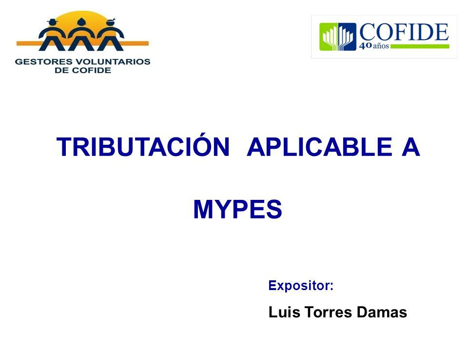 TRIBUTACIÓN APLICABLE A MYPES Expositor: Luis Torres Damas