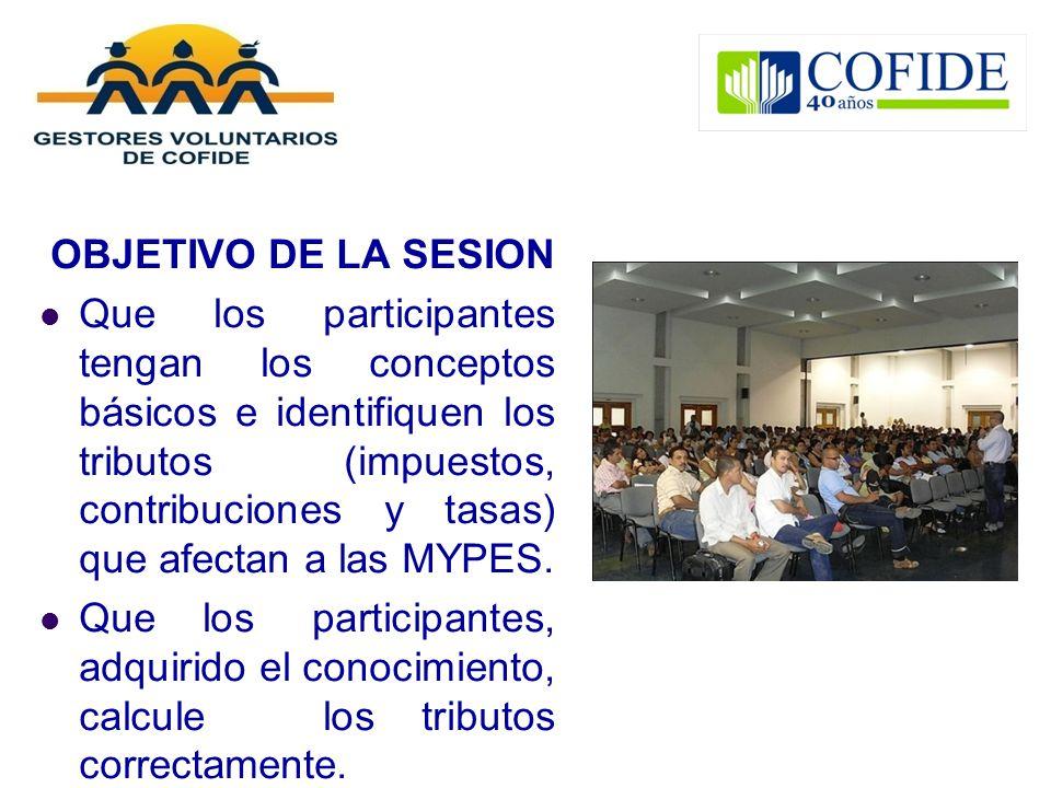 OBJETIVO DE LA SESION Que los participantes tengan los conceptos básicos e identifiquen los tributos (impuestos, contribuciones y tasas) que afectan a