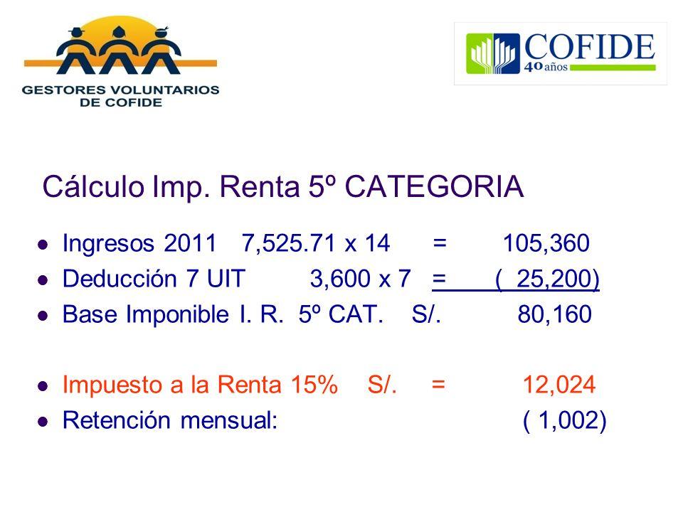 Cálculo Imp. Renta 5º CATEGORIA Ingresos 20117,525.71 x 14 = 105,360 Deducción 7 UIT3,600 x 7 = ( 25,200) Base Imponible I. R. 5º CAT. S/. 80,160 Impu