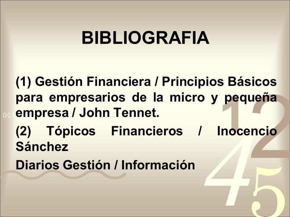 BIBLIOGRAFIA (1) Gestión Financiera / Principios Básicos para empresarios de la micro y pequeña empresa / John Tennet. (2) Tópicos Financieros / Inoce