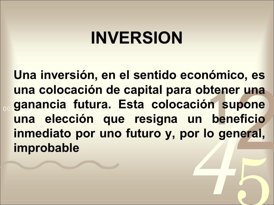 INVERSION Una inversión, en el sentido económico, es una colocación de capital para obtener una ganancia futura. Esta colocación supone una elección q