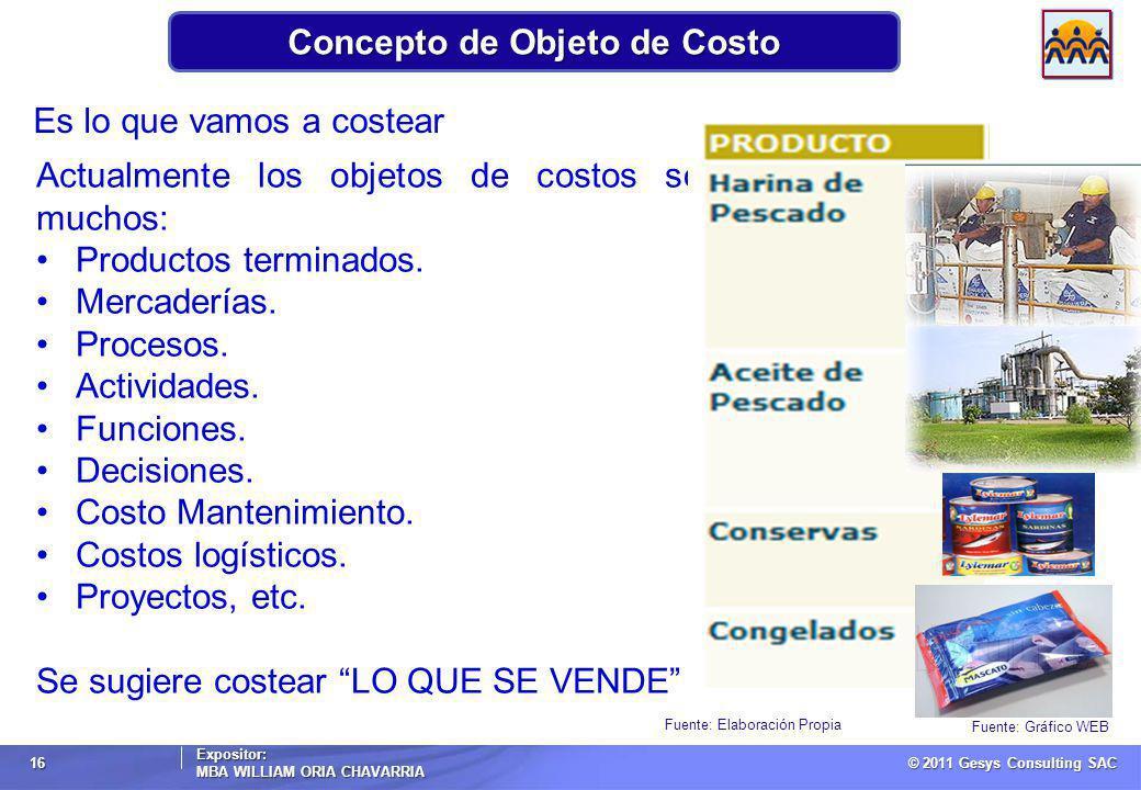 © 2011 Gesys Consulting SAC Expositor: MBA WILLIAM ORIA CHAVARRIA 16 Concepto de Objeto de Costo Fuente: Elaboración Propia Es lo que vamos a costear Actualmente los objetos de costos son muchos: Productos terminados.
