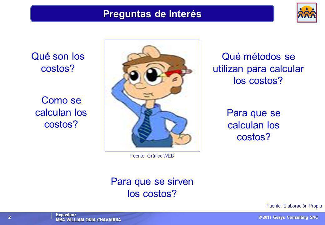© 2011 Gesys Consulting SAC Expositor: MBA WILLIAM ORIA CHAVARRIA 2 Preguntas de Interés Fuente: Elaboración Propia Qué son los costos.