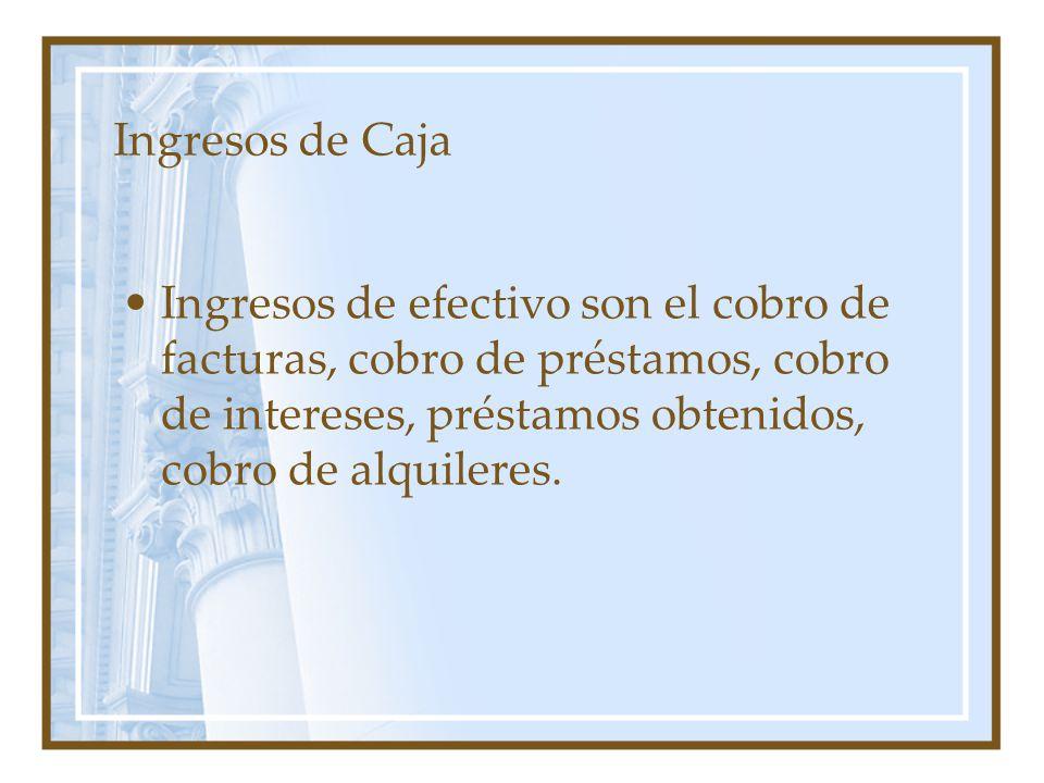 Ingresos de Caja Ingresos de efectivo son el cobro de facturas, cobro de préstamos, cobro de intereses, préstamos obtenidos, cobro de alquileres.