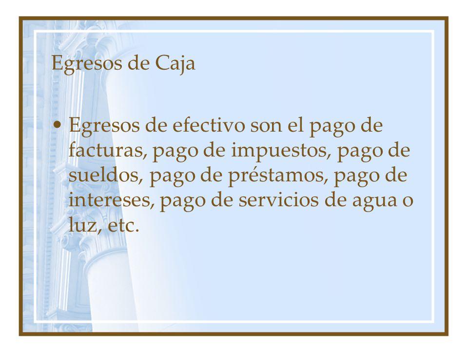 Egresos de Caja Egresos de efectivo son el pago de facturas, pago de impuestos, pago de sueldos, pago de préstamos, pago de intereses, pago de servicios de agua o luz, etc.