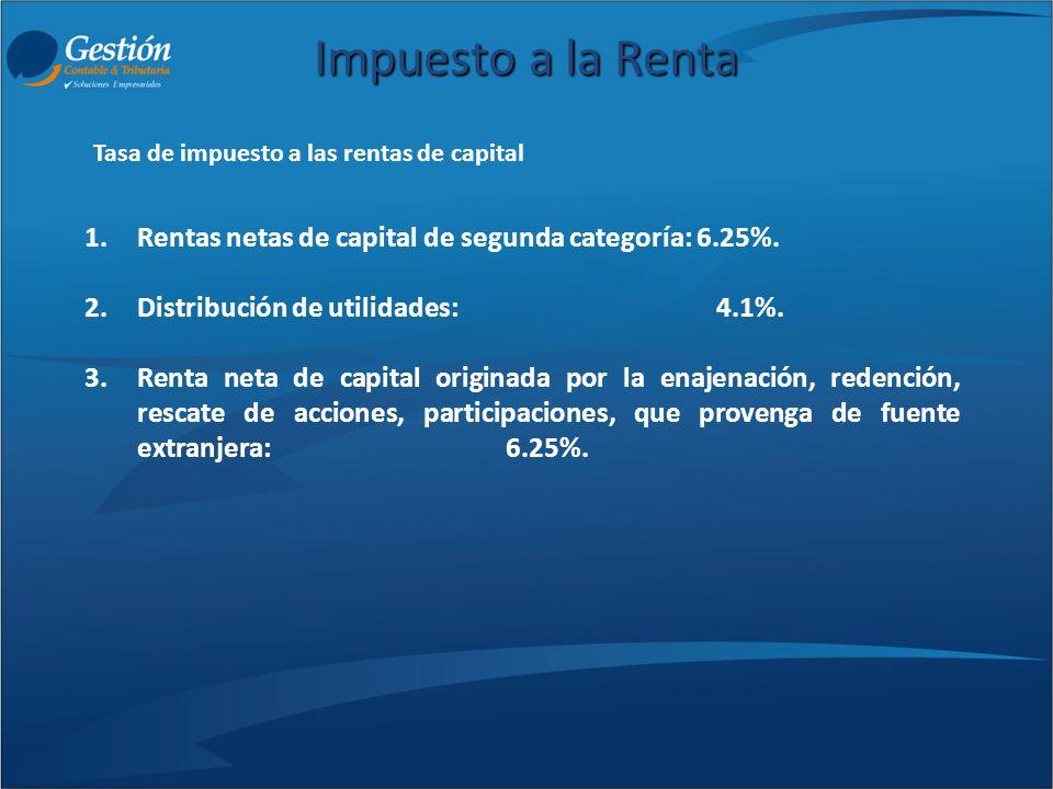 Impuesto a la Renta 1.Rentas netas de capital de segunda categoría: 6.25%. 2.Distribución de utilidades: 4.1%. 3.Renta neta de capital originada por l
