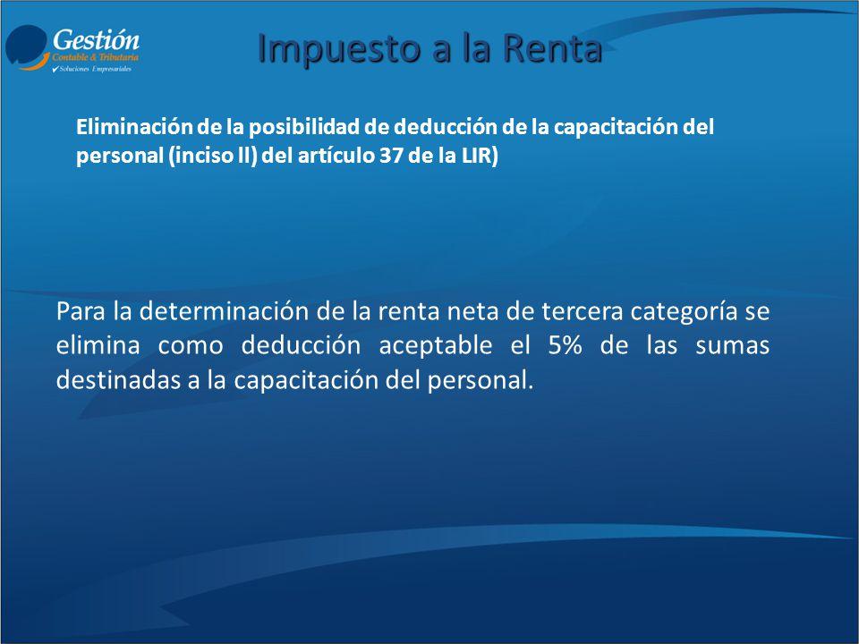 Impuesto a la Renta Para la determinación de la renta neta de tercera categoría se elimina como deducción aceptable el 5% de las sumas destinadas a la
