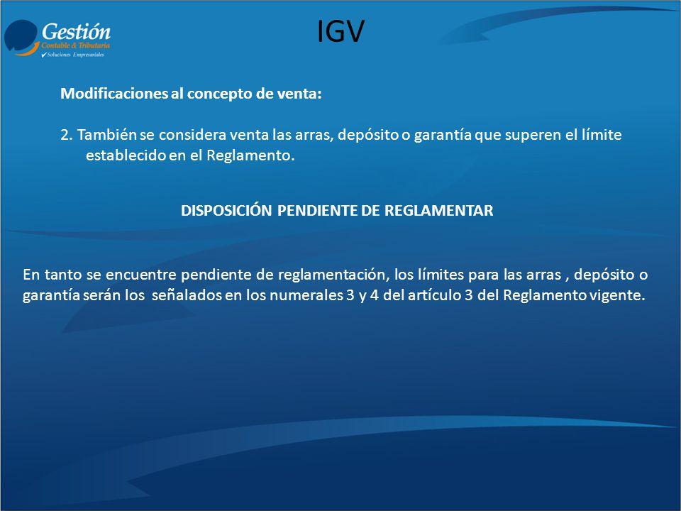 IGV Modificaciones al concepto de venta: 2. También se considera venta las arras, depósito o garantía que superen el límite establecido en el Reglamen